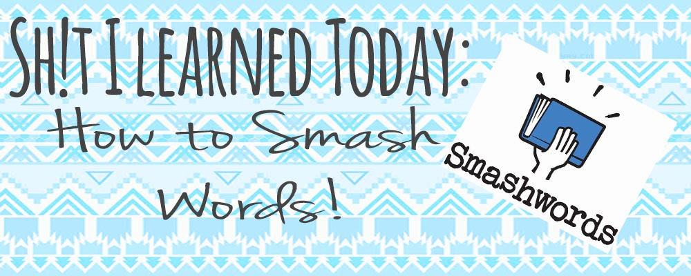 Sh!t I Learned Today: How To Smash Words!